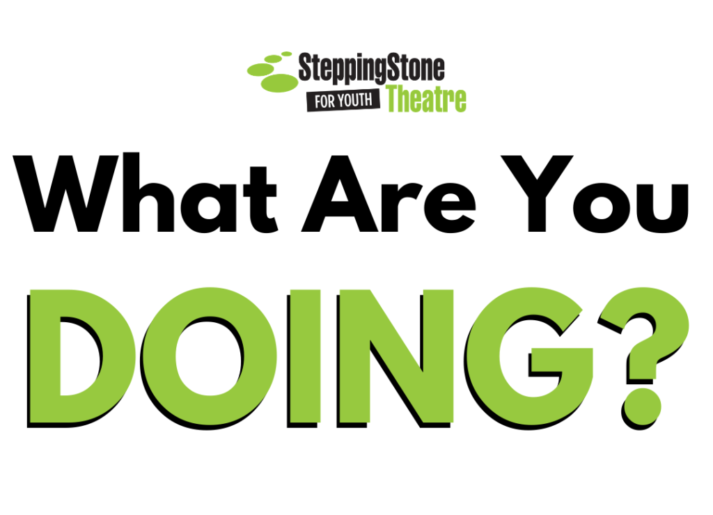 SteppingStone Theatre for Youth What are you doing?