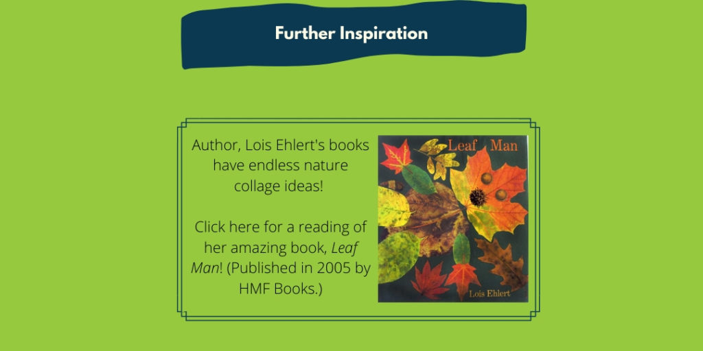 Author Lois Ehlert's books have endless nature collage ideas! Click here for a reading of her amazing book, Leave Man!