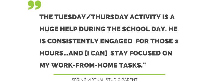 The Tuesday/Thursday Activity is a huge help during the school day. He is consistently engaged for those two hours...and [I can] stay focused on my work-from-home tasks. Spring Virtual Studio Parent