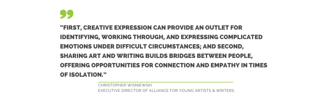 First, Creative expression can provife an outlet for identifying, working through, and expressing complicated emotions under difficult circumstances; and second, sharing art and writing builds bridges between people, offering opportunities for connection and empathy in times of isolation. Christopher Wisniewski, Executive Director of Alliance for Young Artists and Writers