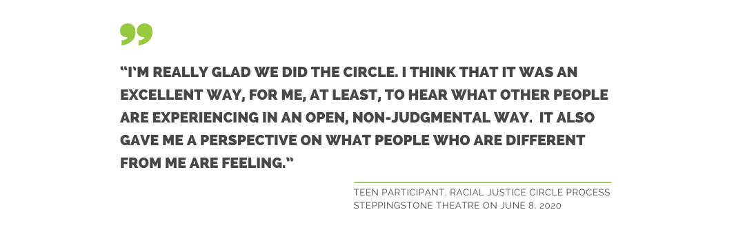I'm really glad we did the circle. I think that it was an excellent way for me, at least, to hear what other people are experiencing in a n open, non-judgemental way. It also gave me a perspective on what people who are different from me are feeling. Teen Participant, Racial Justice Circle process, SteppingStone Theatre on June 8, 2020