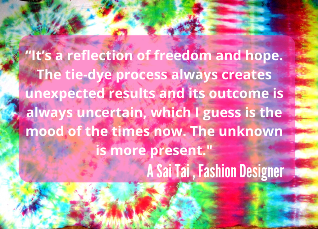 It's a reflection of freedom and hope. The tie-dye process always creates unexpected results and its outcome is always uncertain, which I guess is the mood of the times now. The unknown is more present - A Sai Tai, Fashion Designer