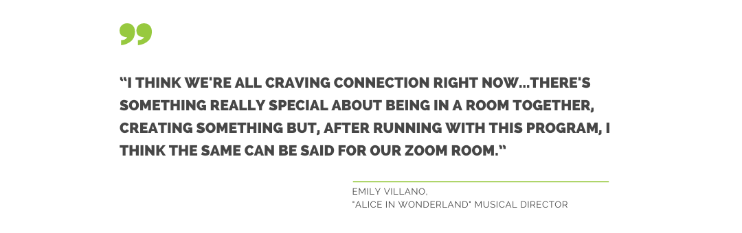 """""""I think we're all craving connection right now...there's something really special about being in a room together, creating something but, after running with this program, I think the same can be said for our Zoom Room."""" Emily Villano, Alice in Wonderland Musical Director"""