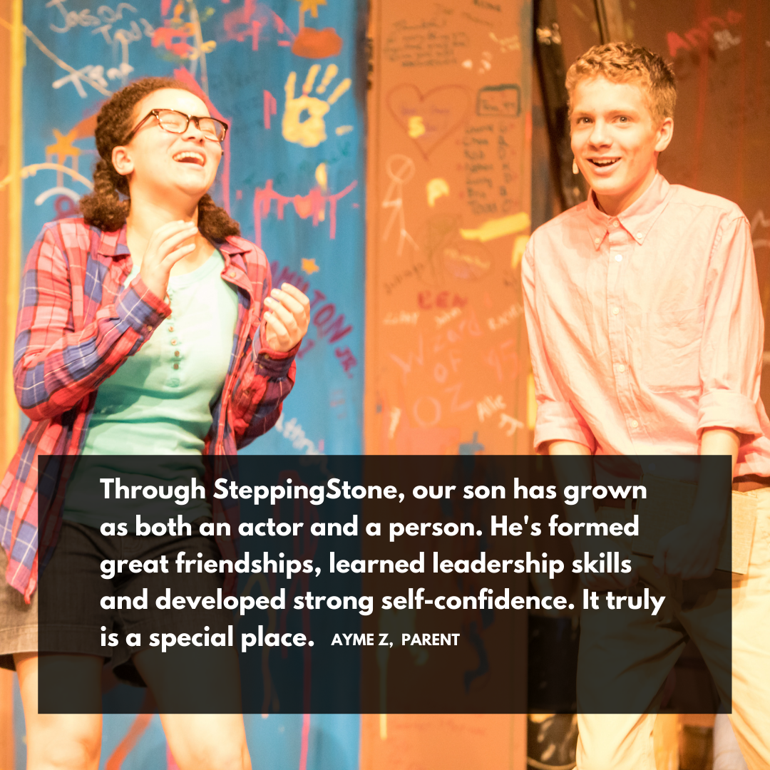 """Through SteppingStone, our son has grown as both an actor and a person. He's formed great friendships, learned leadership skills, and developed strong self-confidence. It truly is a special place."""" Ayme Z. Parent"""