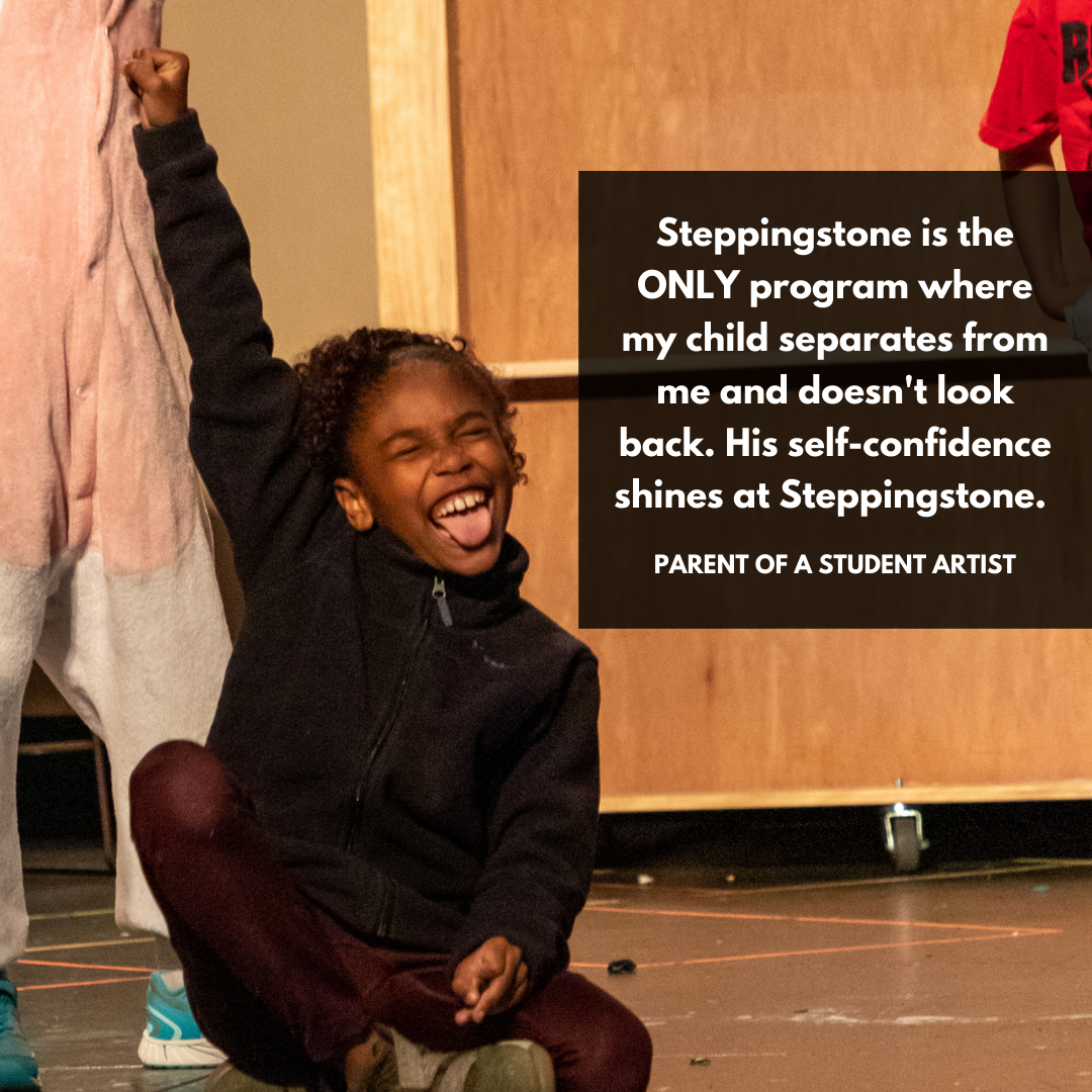 """SteppingStone is the ONLY program where my child separates from me and doesn't look back. His self-confidence shines at SteppingStone."""" Parent of a Student Artist"""