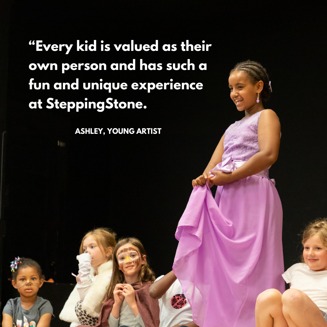 """""""Every kid is valued as their own person and has such a fun and unique experience at SteppingStone."""" Ashley, Young Artist"""