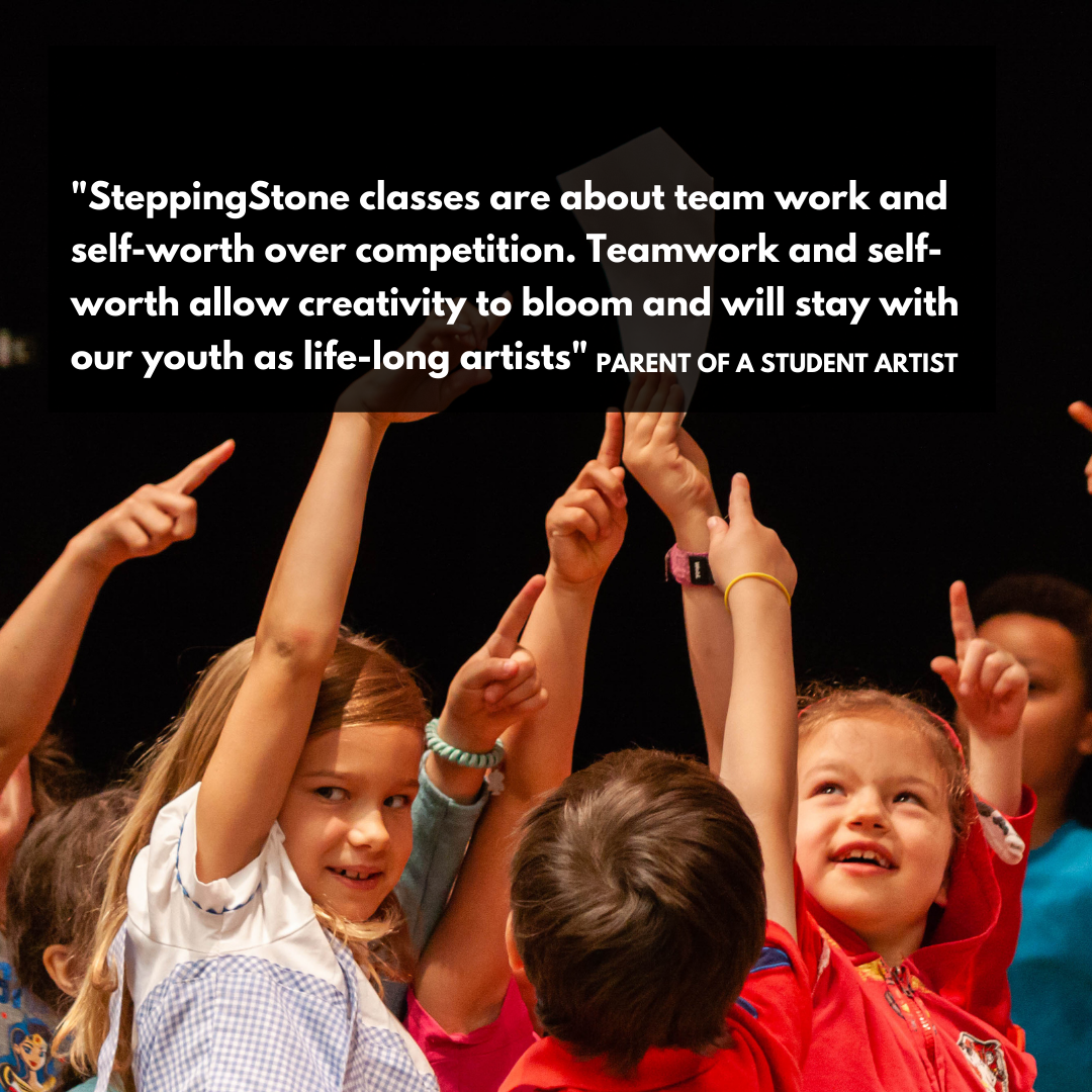 SteppingStone classes are about team work and self-worth over competition. Teamwork and self-worth allow creativity to bloom and will stay with our youth as life-long artists. Parent of a student artist