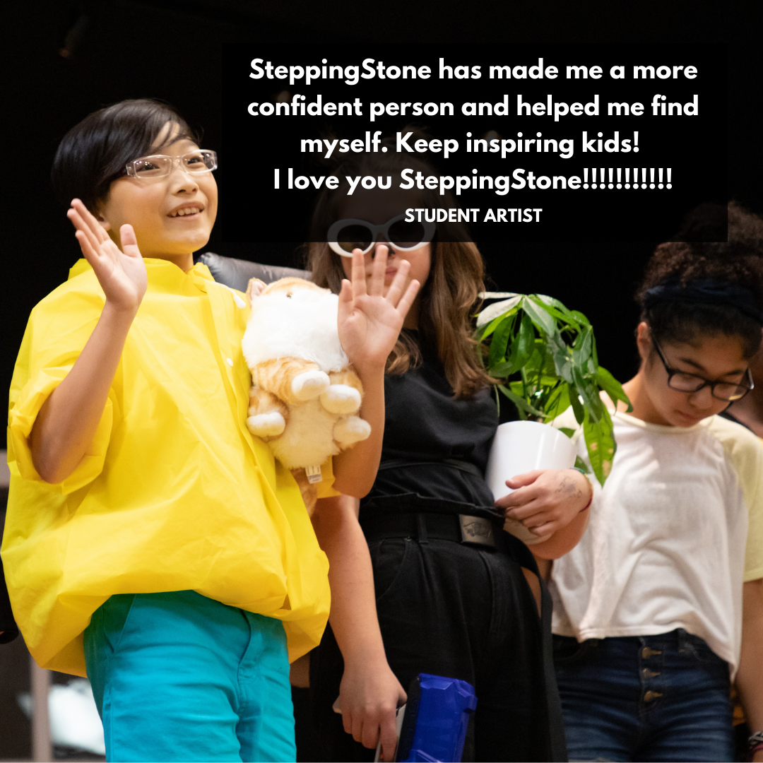 SteppingStone has made me a more confident person and helped me find myself. Keep inspiring kids! I love you SteppingStone!!!!!!! Student Artist