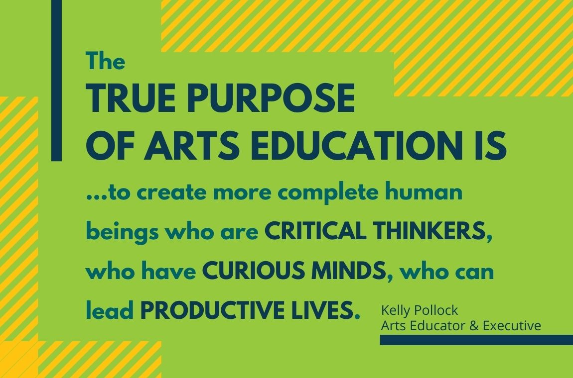 """The true purpose of Arts Education is…to create more complete human beings who are critical thinkers, who have curious minds, who can lead productive lives."" – Kelly Pollock, Arts Educator & Executive"